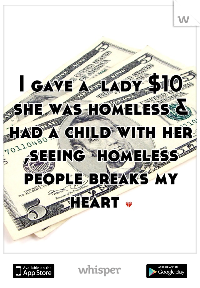 I gave a  lady $10 she was homeless & had a child with her ,seeing  homeless people breaks my heart 💔