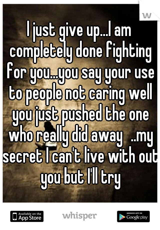 I just give up...I am completely done fighting for you...you say your use to people not caring well you just pushed the one who really did away ..my secret I can't live with out you but I'll try