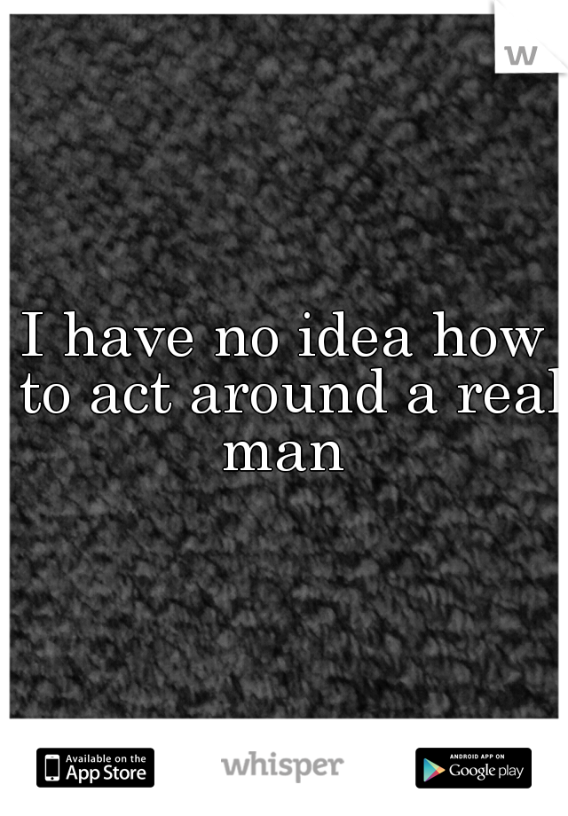 I have no idea how to act around a real man