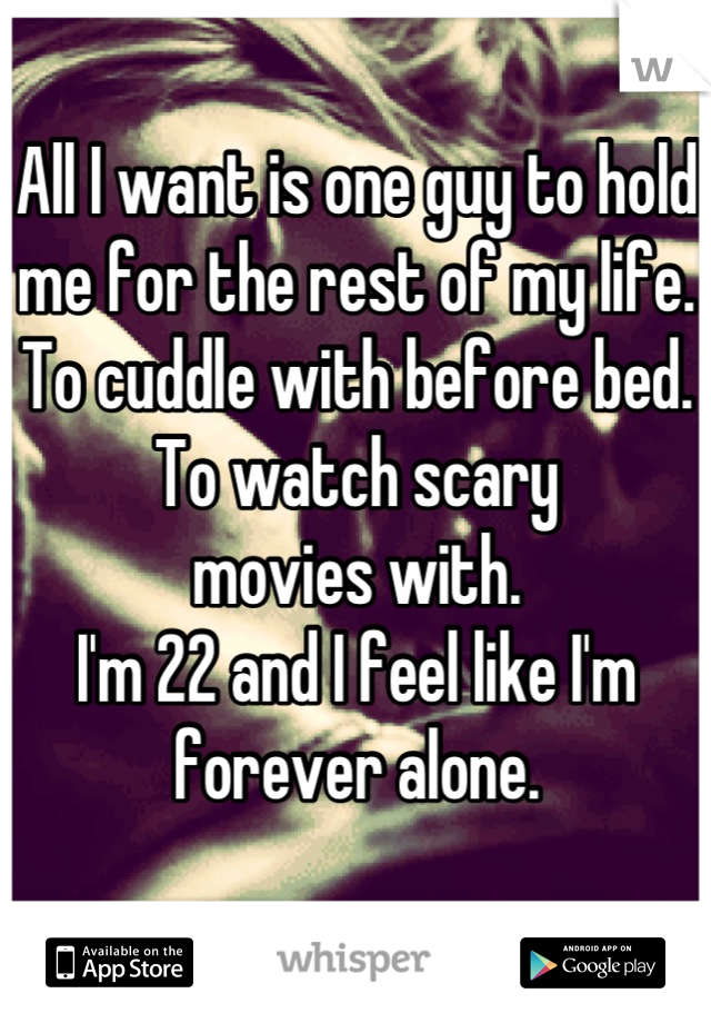 All I want is one guy to hold  me for the rest of my life. To cuddle with before bed. To watch scary  movies with. I'm 22 and I feel like I'm  forever alone.