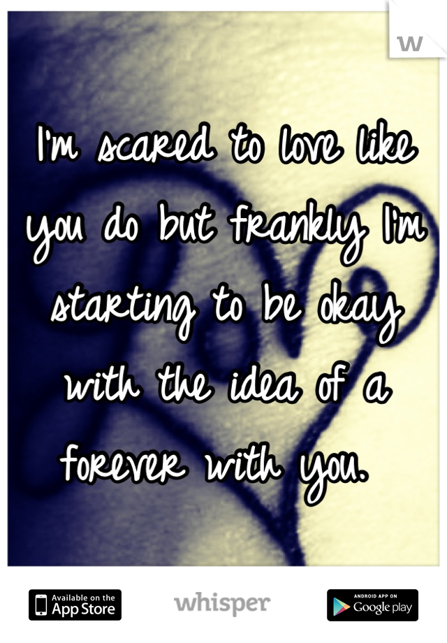 I'm scared to love like you do but frankly I'm starting to be okay with the idea of a forever with you.