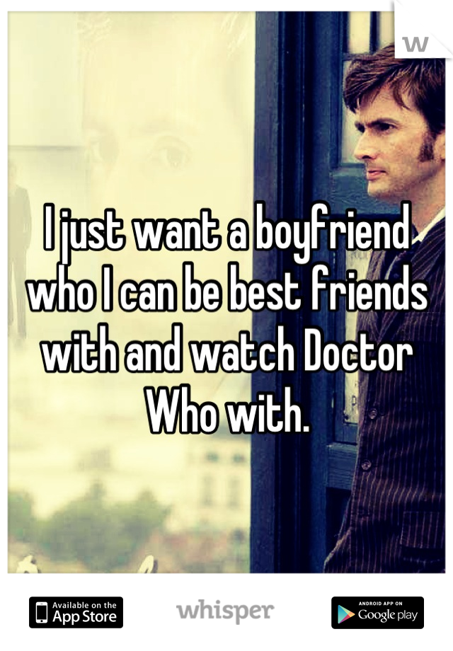 I just want a boyfriend who I can be best friends with and watch Doctor Who with.