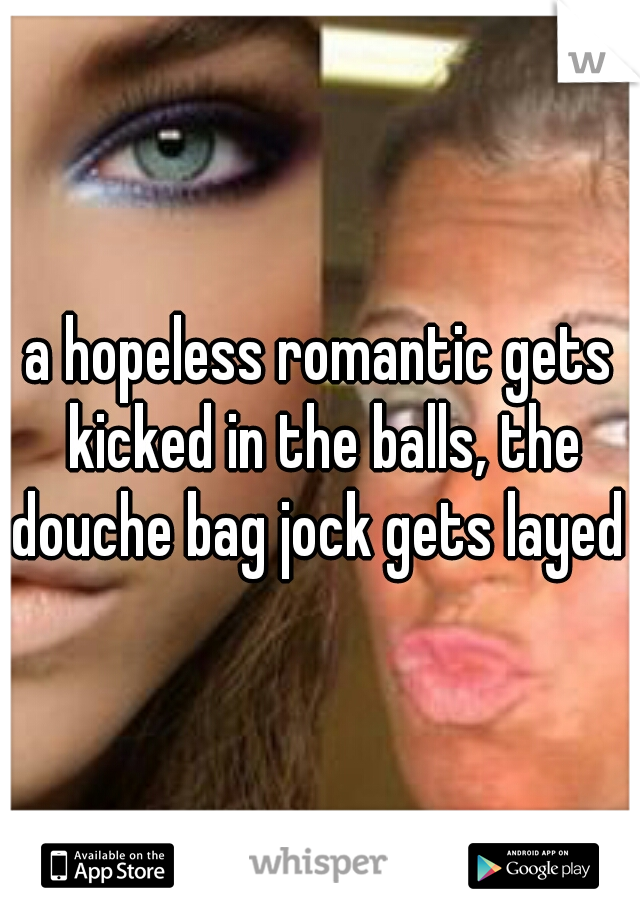a hopeless romantic gets kicked in the balls, the douche bag jock gets layed