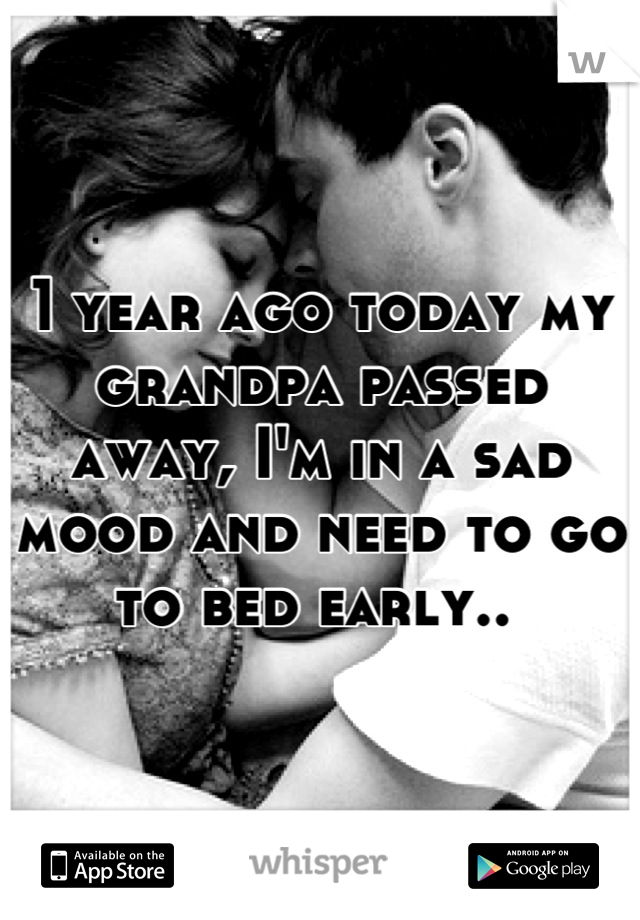 1 year ago today my grandpa passed away, I'm in a sad mood and need to go to bed early..