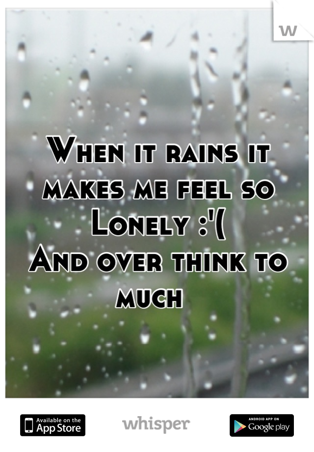 When it rains it makes me feel so Lonely :'(  And over think to much