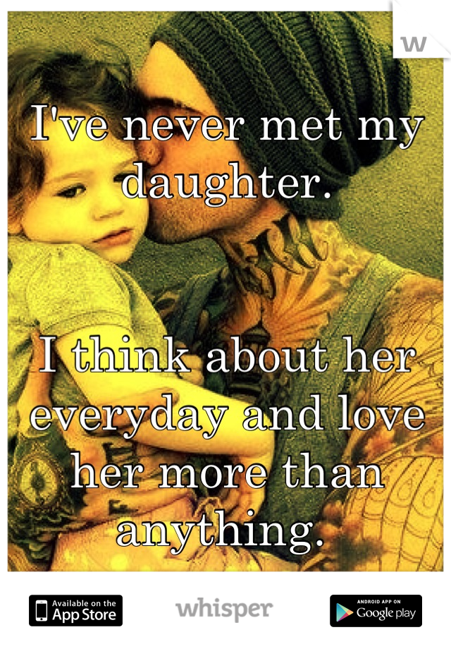 I've never met my daughter.   I think about her everyday and love her more than anything.