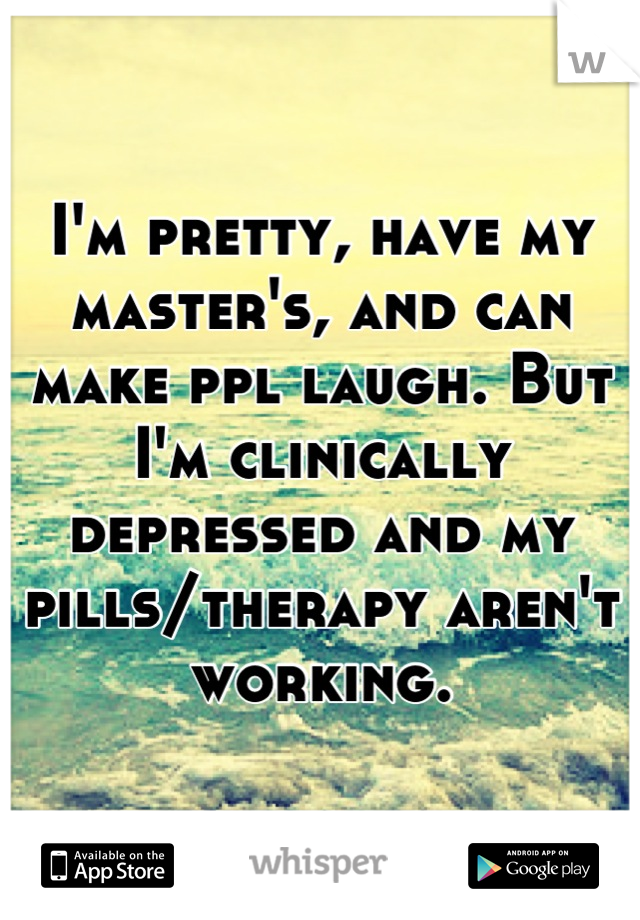 I'm pretty, have my master's, and can make ppl laugh. But I'm clinically depressed and my pills/therapy aren't working.