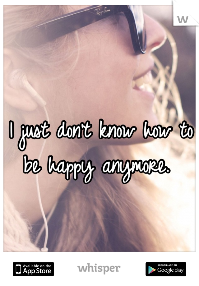 I just don't know how to be happy anymore.