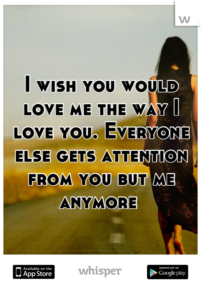 I wish you would love me the way I love you. Everyone else gets attention from you but me anymore