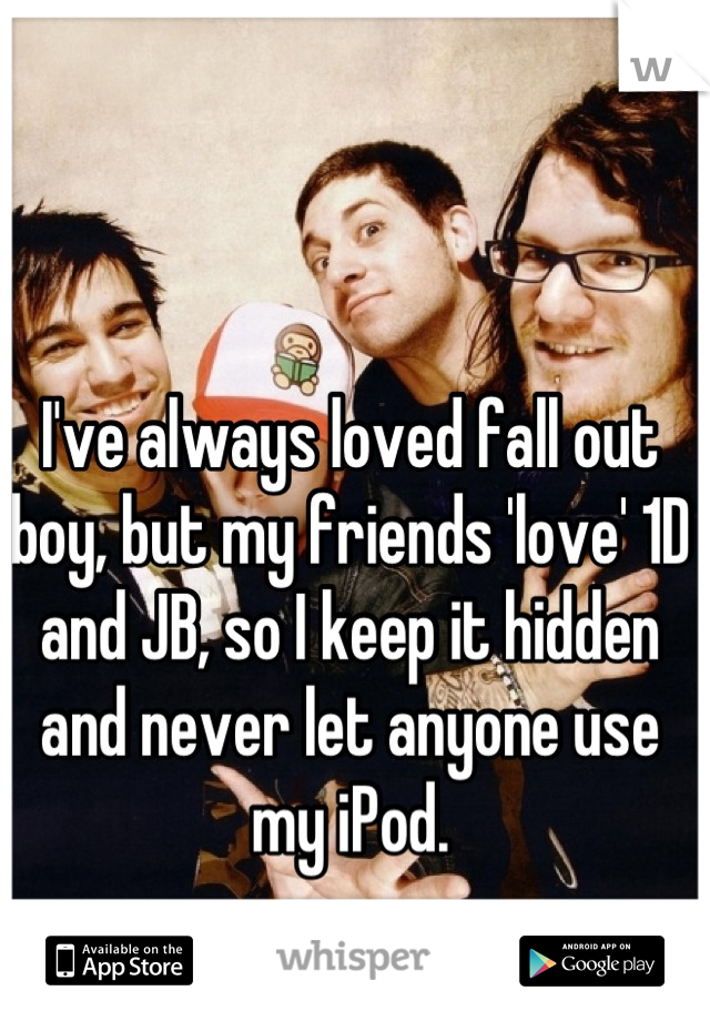 I've always loved fall out boy, but my friends 'love' 1D and JB, so I keep it hidden and never let anyone use my iPod.