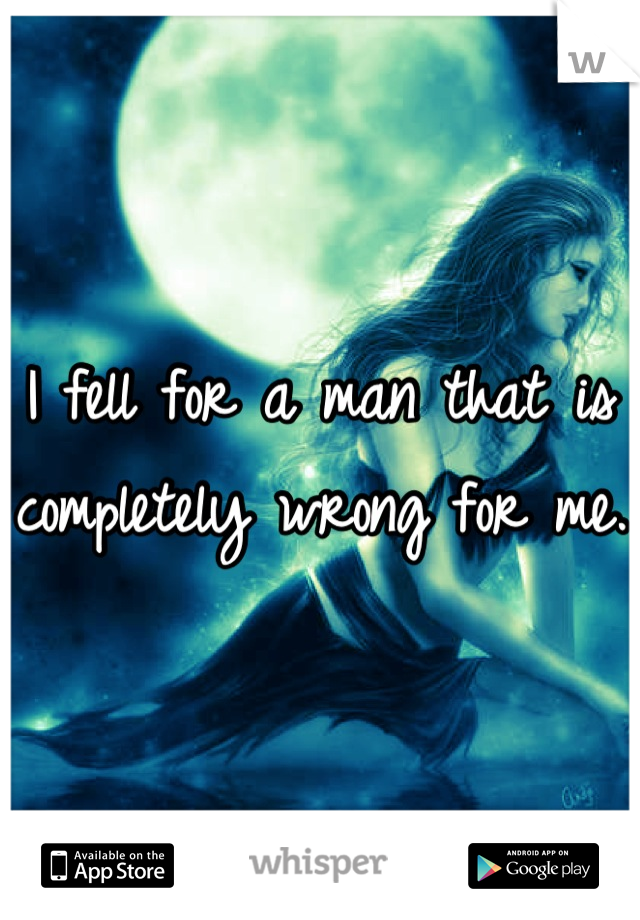 I fell for a man that is completely wrong for me.