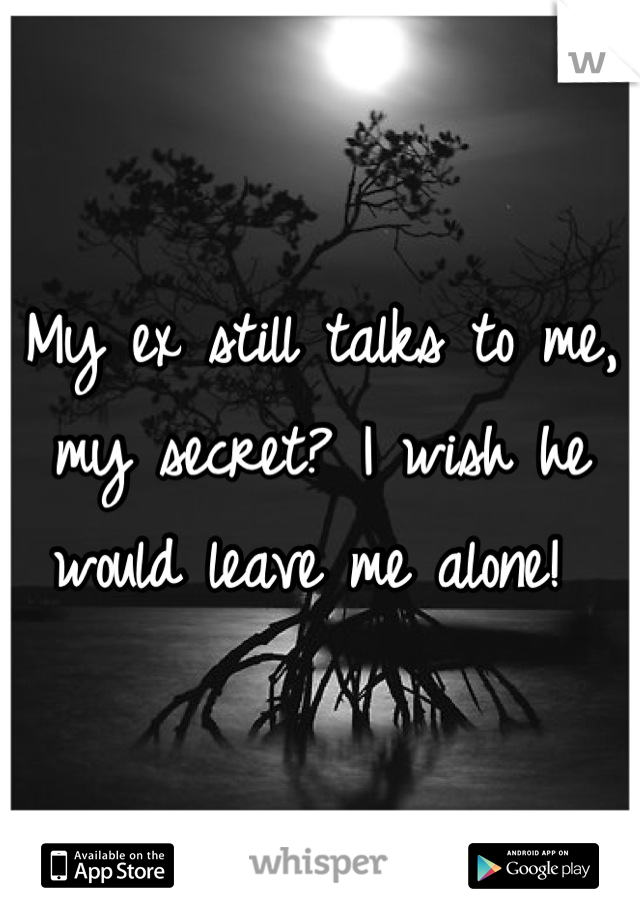 My ex still talks to me, my secret? I wish he would leave me alone!