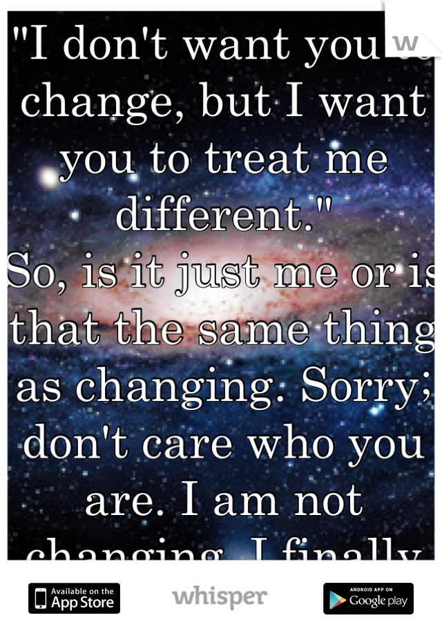 """I don't want you to change, but I want you to treat me different."" So, is it just me or is that the same thing as changing. Sorry; don't care who you are. I am not changing, I finally like who I am"