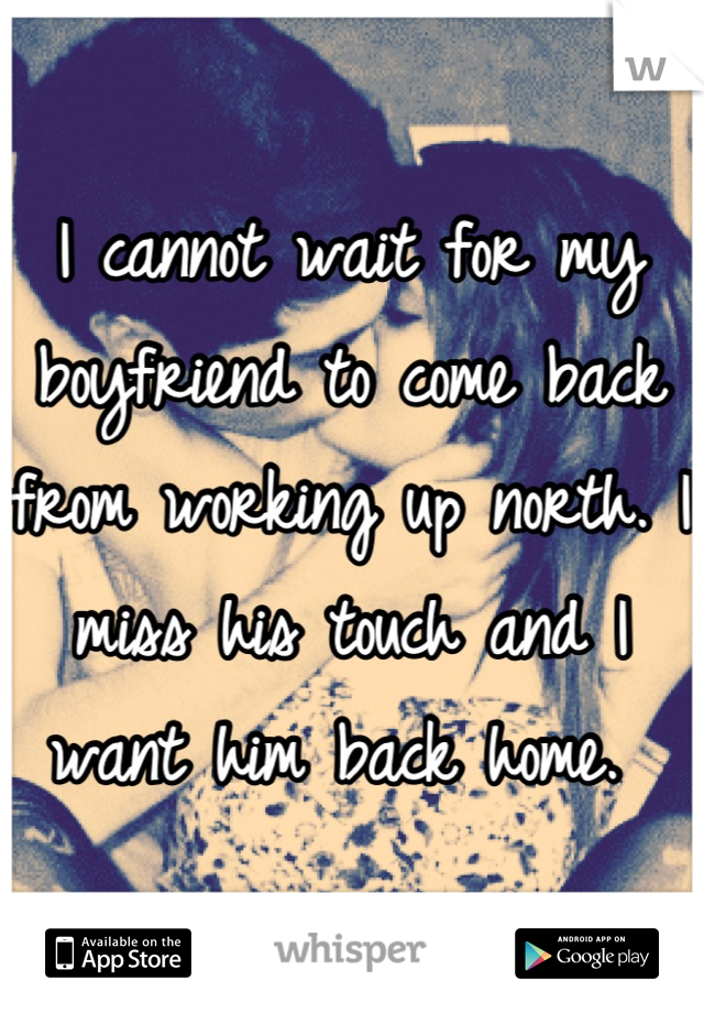 I cannot wait for my boyfriend to come back from working up north. I miss his touch and I want him back home.