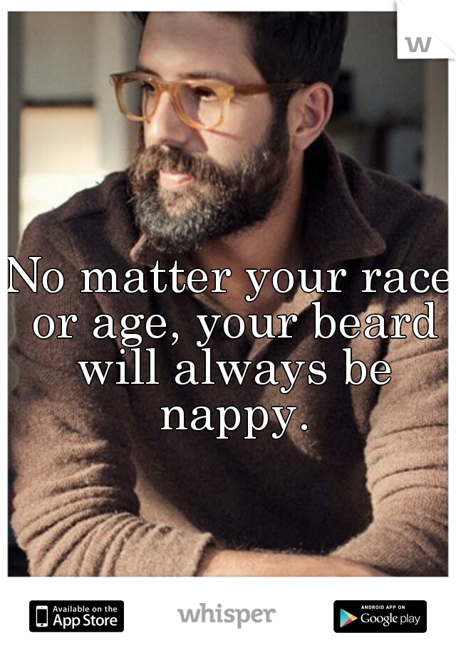 No matter your race or age, your beard will always be nappy.