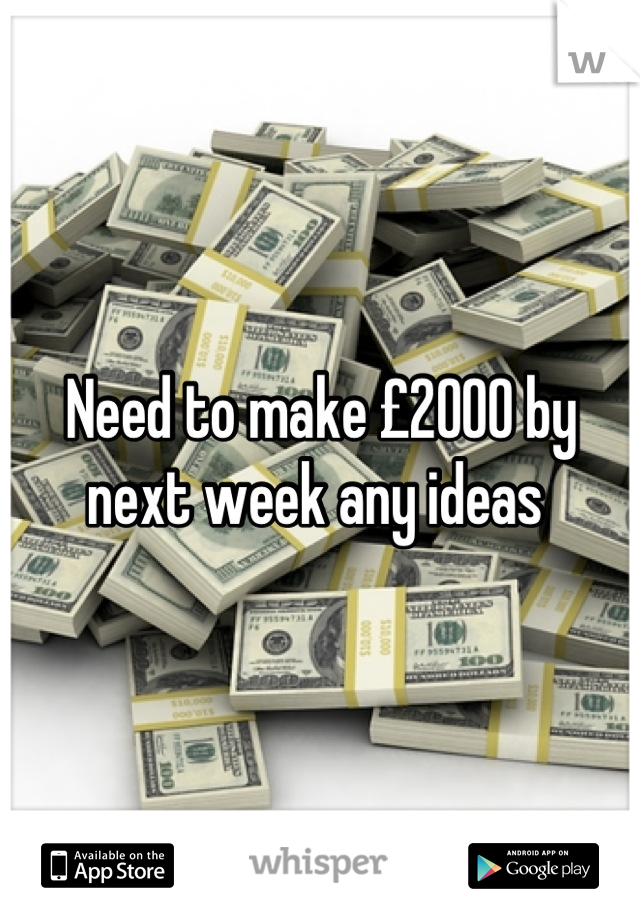 Need to make £2000 by next week any ideas