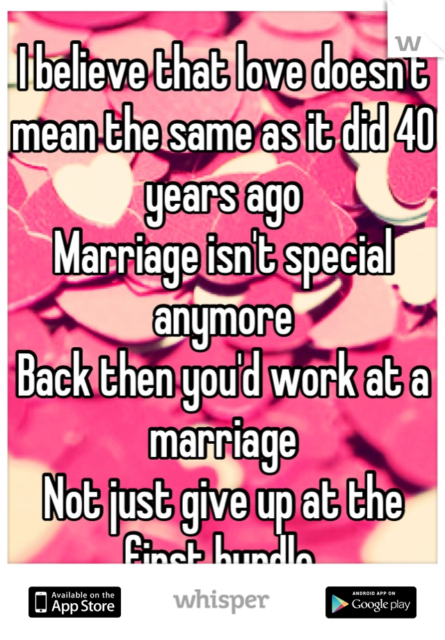 I believe that love doesn't mean the same as it did 40 years ago  Marriage isn't special anymore  Back then you'd work at a marriage  Not just give up at the first hurdle