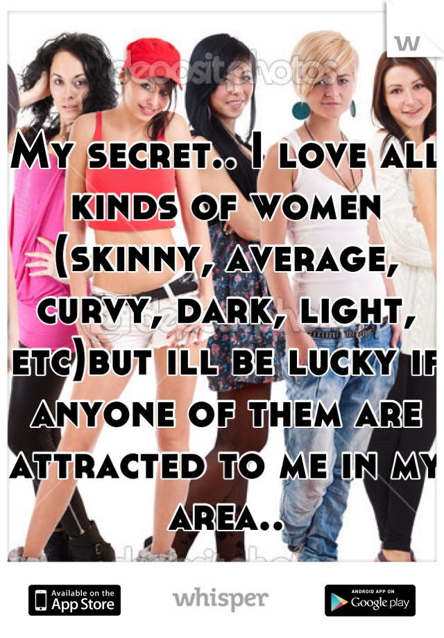 My secret.. I love all kinds of women (skinny, average, curvy, dark, light, etc)but ill be lucky if anyone of them are attracted to me in my area..
