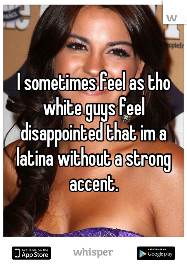 I sometimes feel as tho white guys feel disappointed that im a latina without a strong accent.