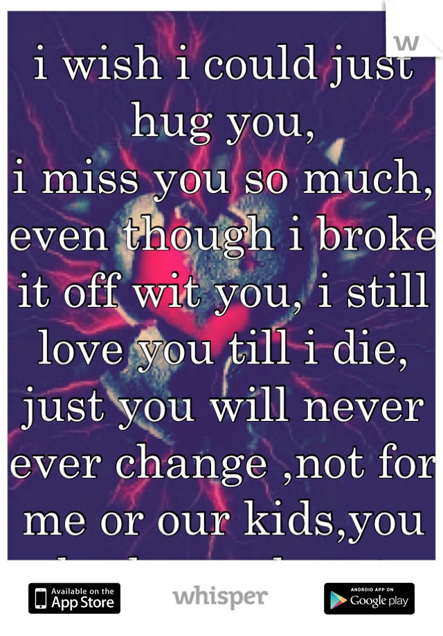 i wish i could just hug you, i miss you so much, even though i broke it off wit you, i still love you till i die, just you will never ever change ,not for me or our kids,you broke my heart