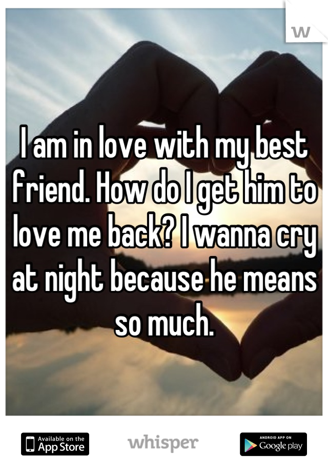I am in love with my best friend. How do I get him to love me back? I wanna cry at night because he means so much.