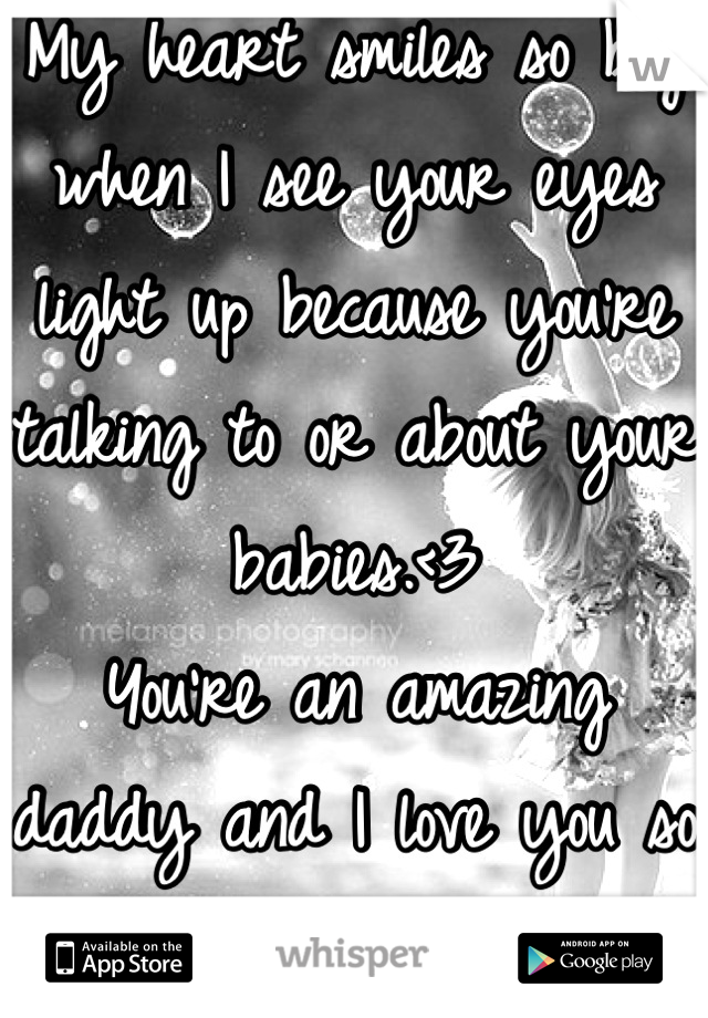 My heart smiles so big when I see your eyes light up because you're talking to or about your babies.<3  You're an amazing daddy and I love you so much more for that.<3