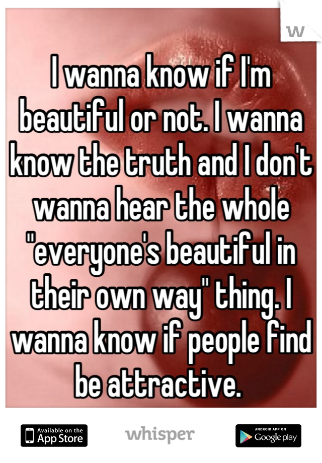 "I wanna know if I'm beautiful or not. I wanna know the truth and I don't wanna hear the whole ""everyone's beautiful in their own way"" thing. I wanna know if people find be attractive."
