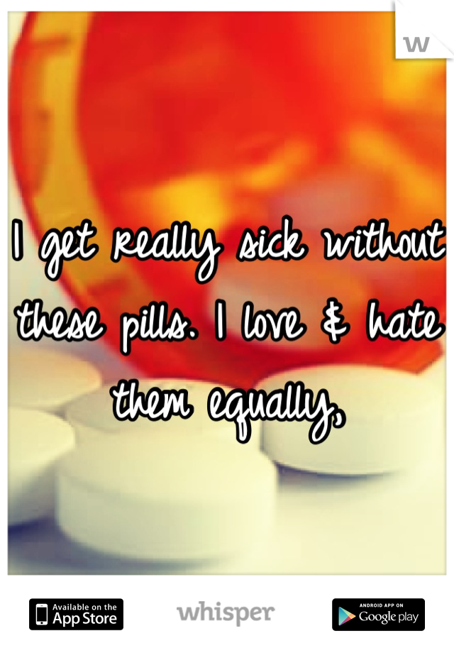 I get really sick without these pills. I love & hate them equally,