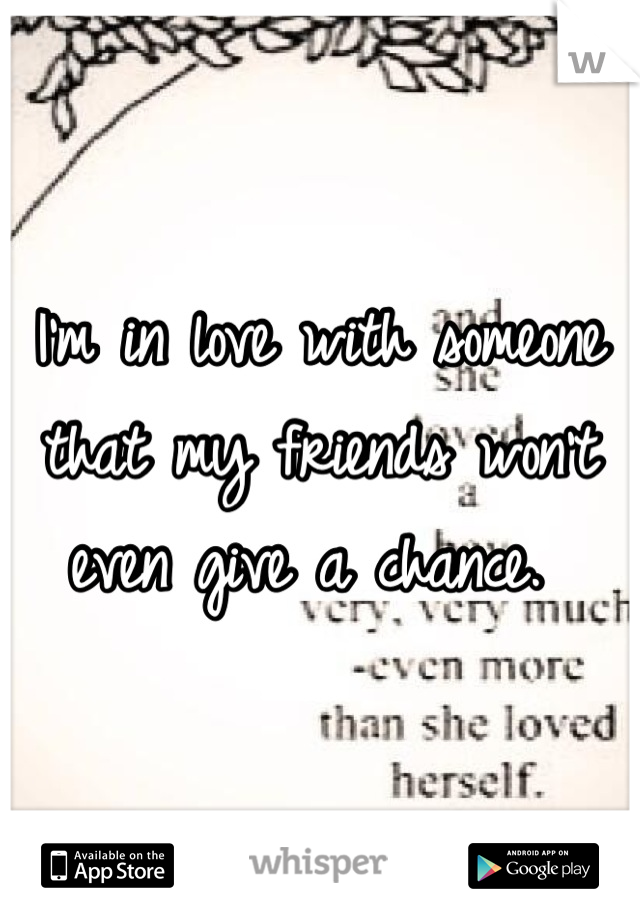 I'm in love with someone that my friends won't even give a chance.