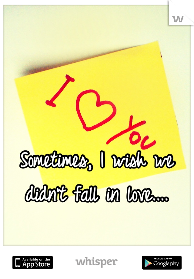 Sometimes, I wish we didn't fall in love....