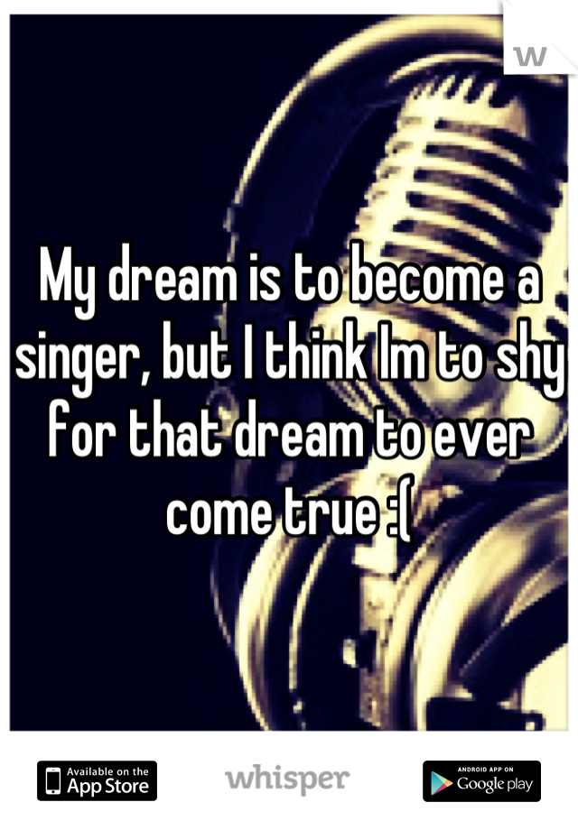 My dream is to become a singer, but I think Im to shy for that dream to ever come true :(