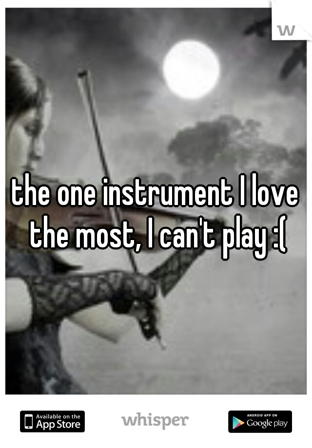 the one instrument I love the most, I can't play :(
