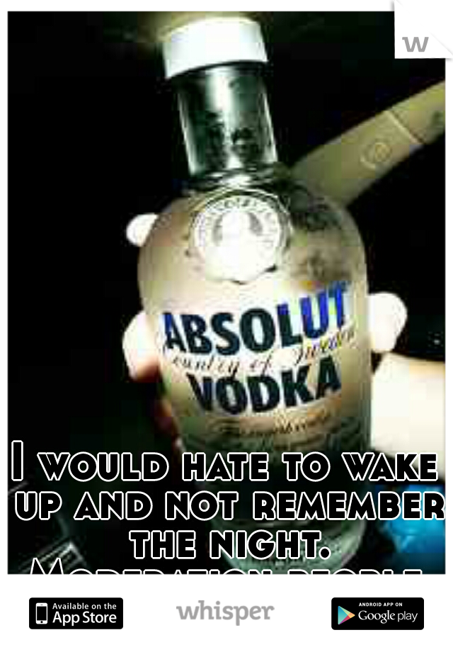 I would hate to wake up and not remember the night. Moderation people.