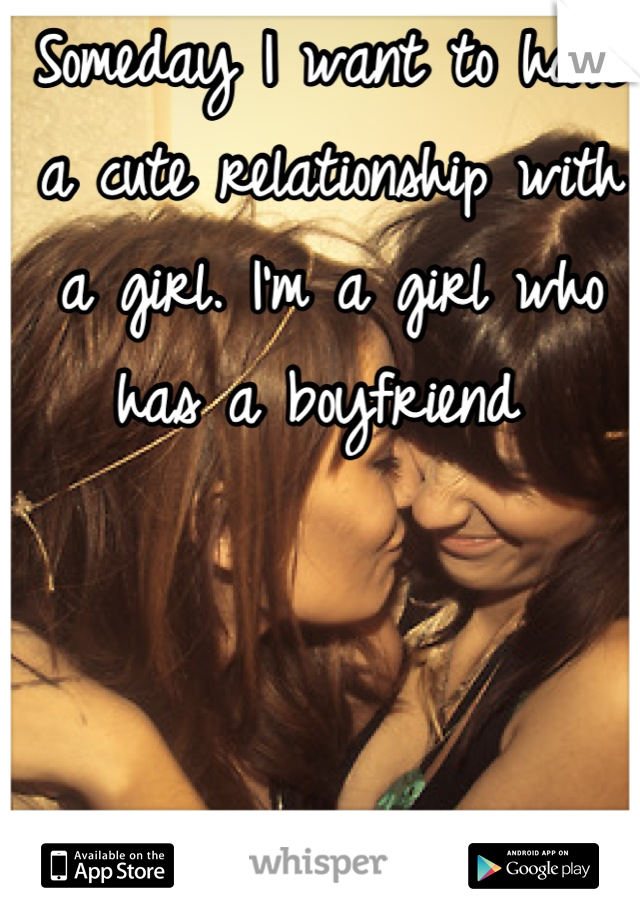Someday I want to have a cute relationship with a girl. I'm a girl who has a boyfriend