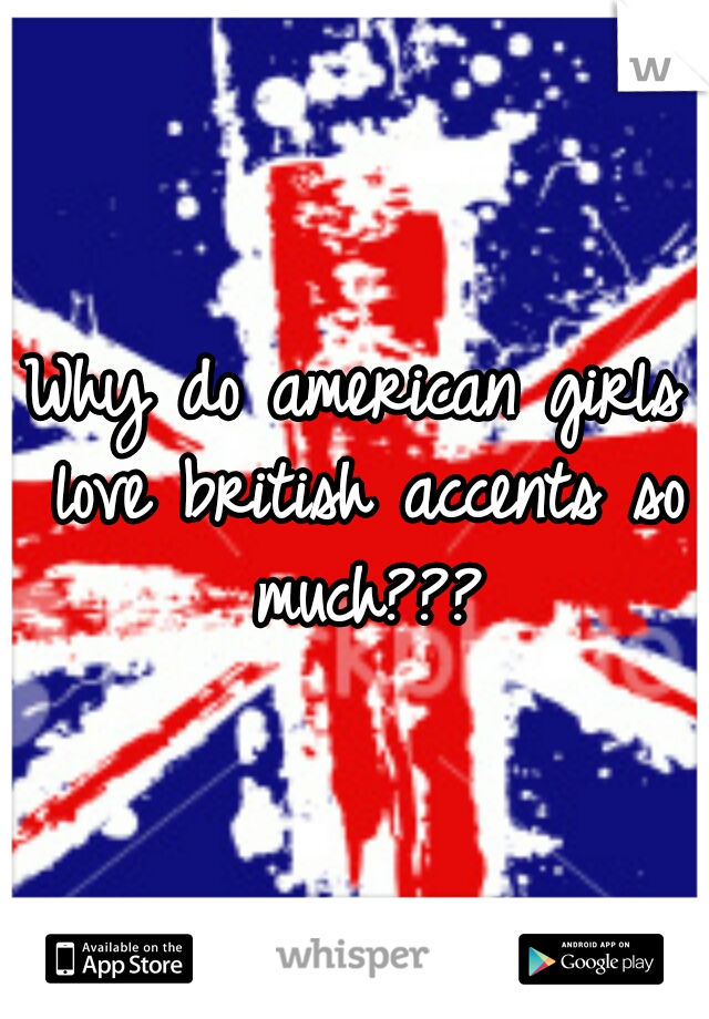 Why do american girls love british accents so much???