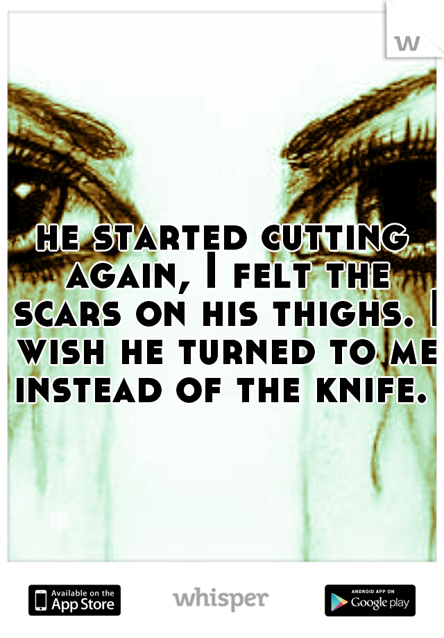 he started cutting again, I felt the scars on his thighs. I wish he turned to me instead of the knife.