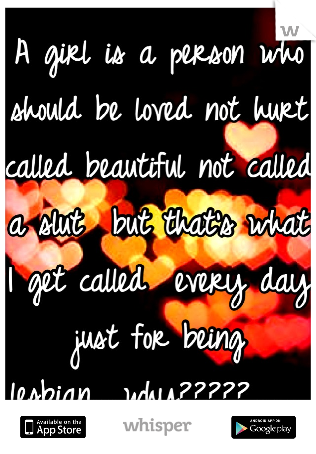 A girl is a person who should be loved not hurt called beautiful not called a slut  but that's what I get called  every day just for being lesbian.....why?????......,,