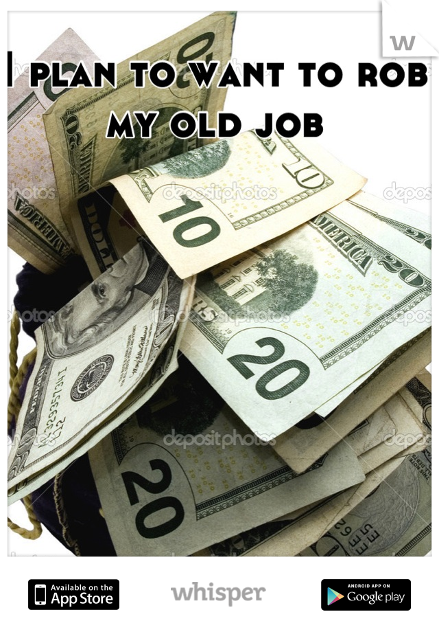 I plan to want to rob my old job