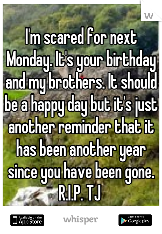 I'm scared for next Monday. It's your birthday and my brothers. It should be a happy day but it's just another reminder that it has been another year since you have been gone. R.I.P. TJ