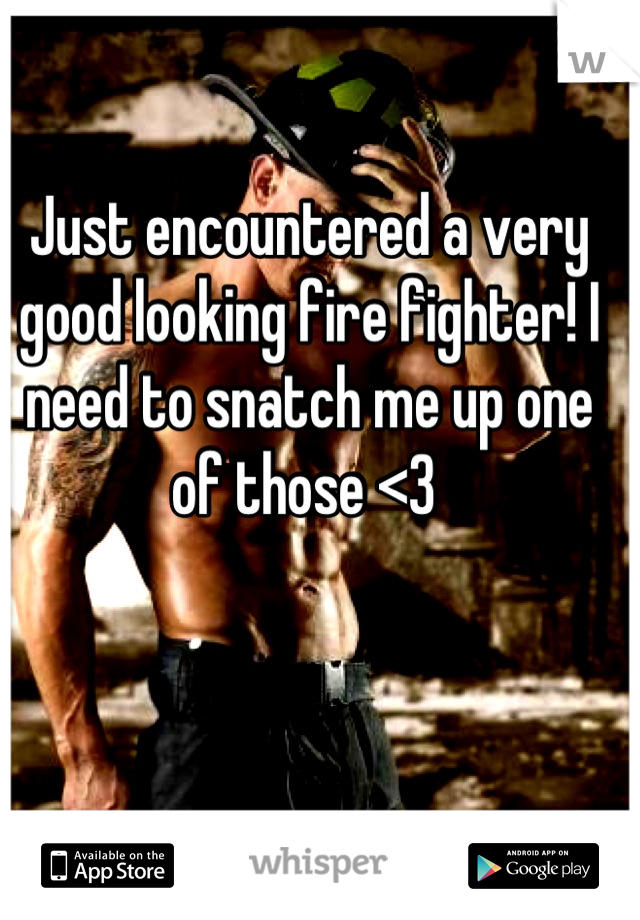 Just encountered a very good looking fire fighter! I need to snatch me up one of those <3