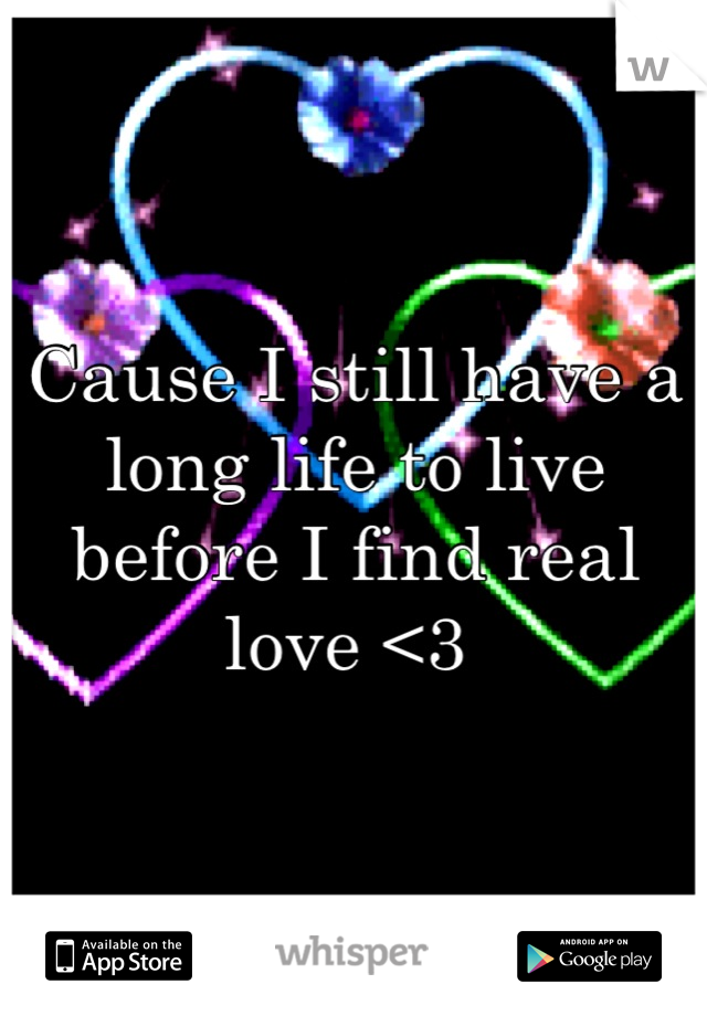 Cause I still have a long life to live before I find real love <3