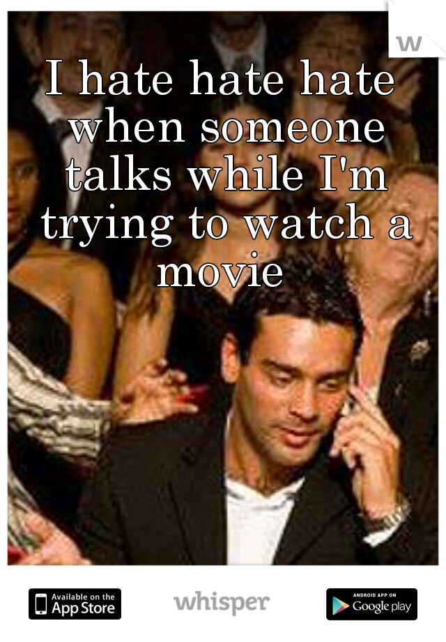 I hate hate hate when someone talks while I'm trying to watch a movie