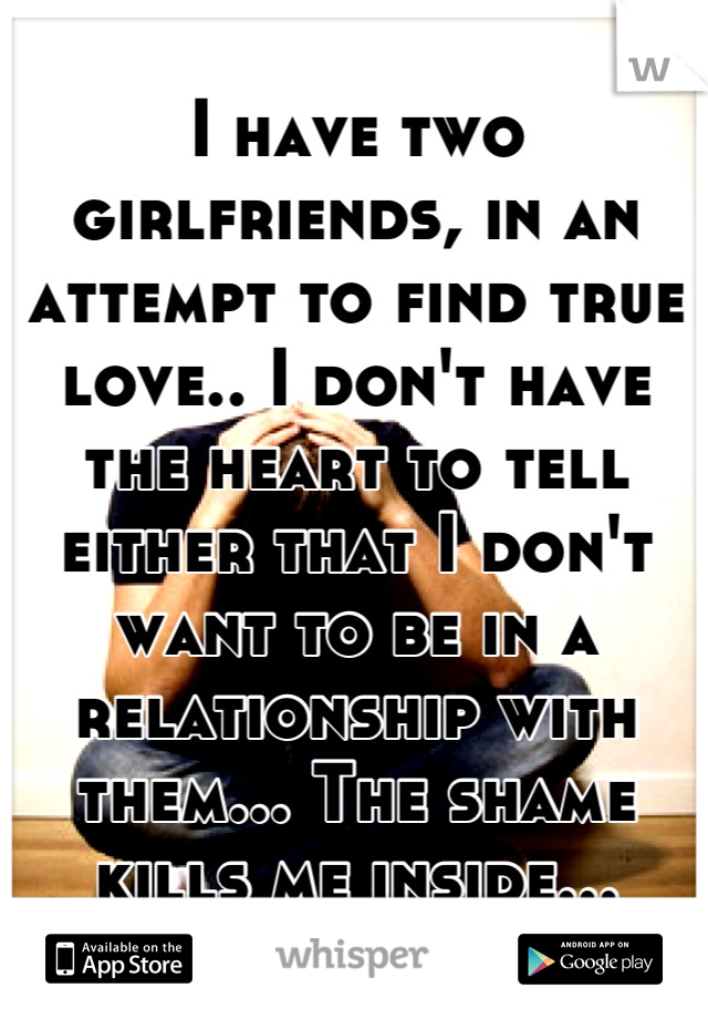 I have two girlfriends, in an attempt to find true love.. I don't have the heart to tell either that I don't want to be in a relationship with them... The shame kills me inside...