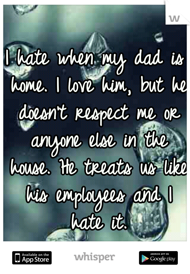 I hate when my dad is home. I love him, but he doesn't respect me or anyone else in the house. He treats us like his employees and I hate it.