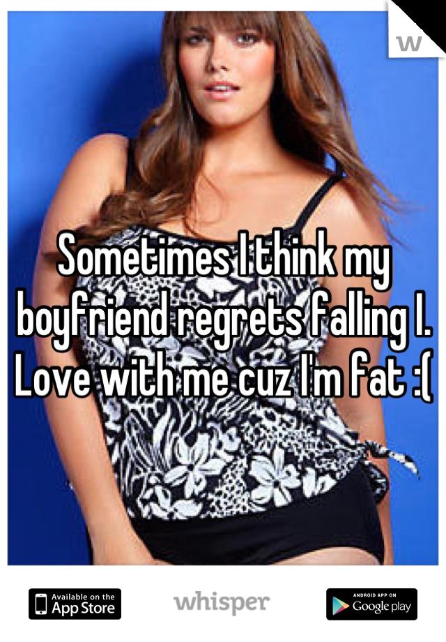 Sometimes I think my boyfriend regrets falling I. Love with me cuz I'm fat :(