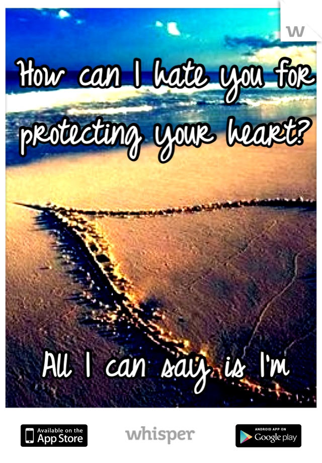 How can I hate you for protecting your heart?     All I can say is I'm sorry.