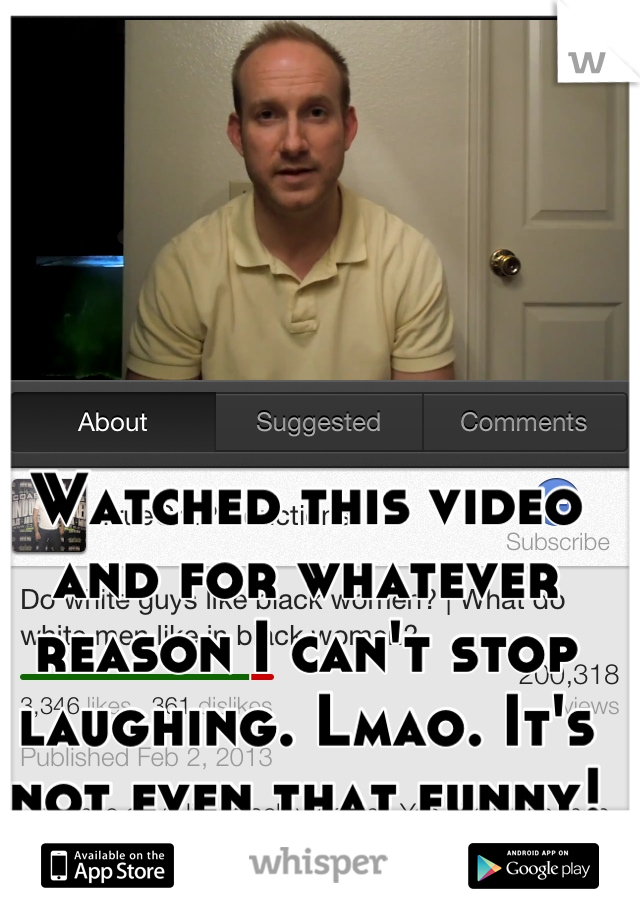 Watched this video and for whatever reason I can't stop laughing. Lmao. It's not even that funny!