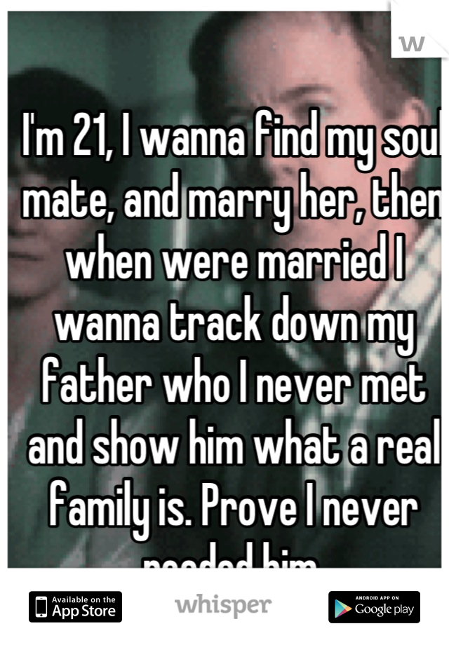I'm 21, I wanna find my soul mate, and marry her, then when were married I wanna track down my father who I never met and show him what a real family is. Prove I never needed him.