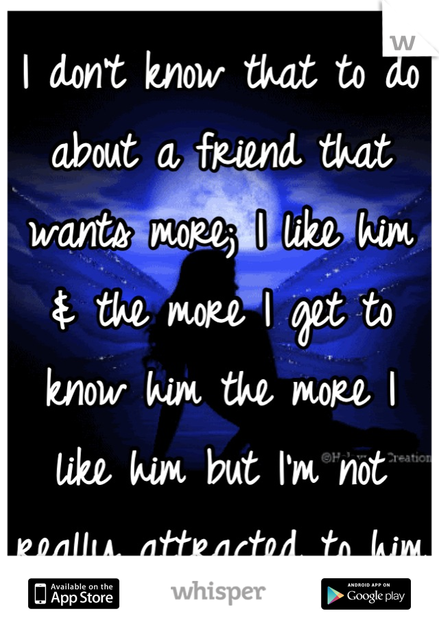 I don't know that to do about a friend that wants more; I like him  & the more I get to know him the more I  like him but I'm not really attracted to him
