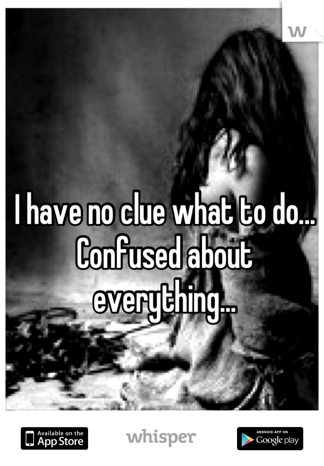 I have no clue what to do... Confused about everything...